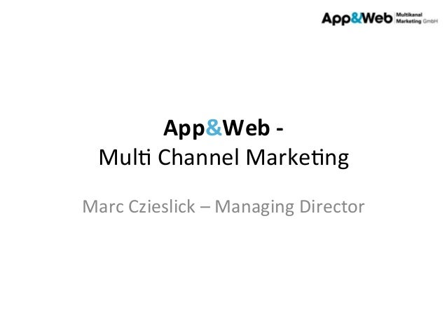 App&Web	   -­‐	   	    Mul%	   Channel	   Marke%ng	    Marc	   Czieslick	   –	   Managing	   Director