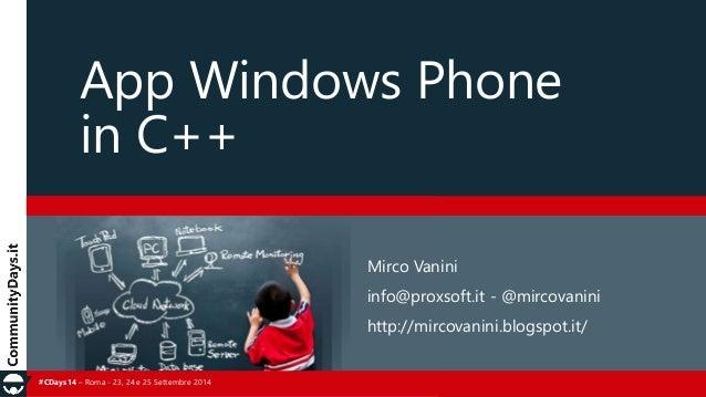 App Windows Phone  in C++  #CDays14 – Roma - 23, 24 e 25 Settembre 2014  Mirco Vanini  info@proxsoft.it - @mircovanini  ht...