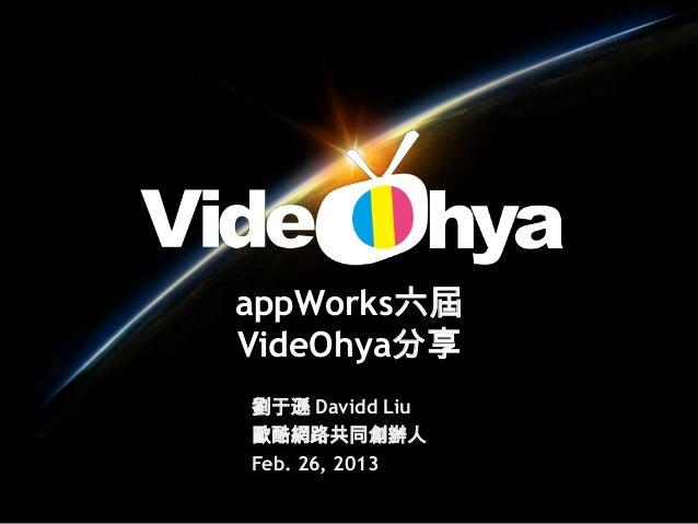 appWorks六屆VideOhya分享劉于遜 Davidd Liu歐酷網路共同創辦人Feb. 26, 2013