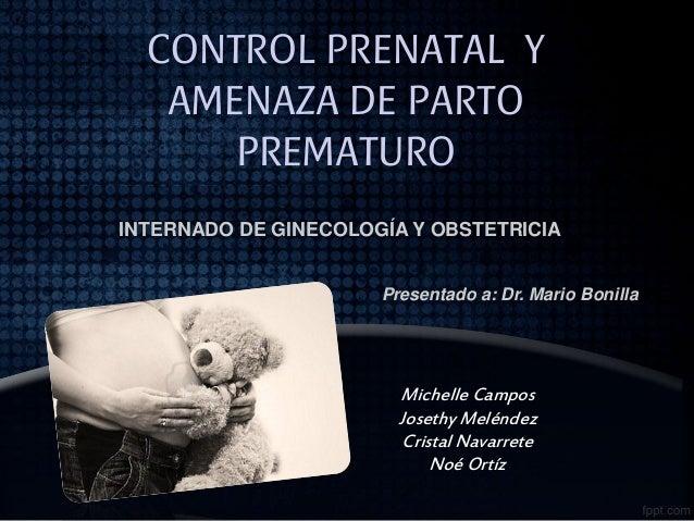 CONTROL PRENATAL Y AMENAZA DE PARTO PREMATURO INTERNADO DE GINECOLOGÍA Y OBSTETRICIA  Presentado a: Dr. Mario Bonilla  Mic...