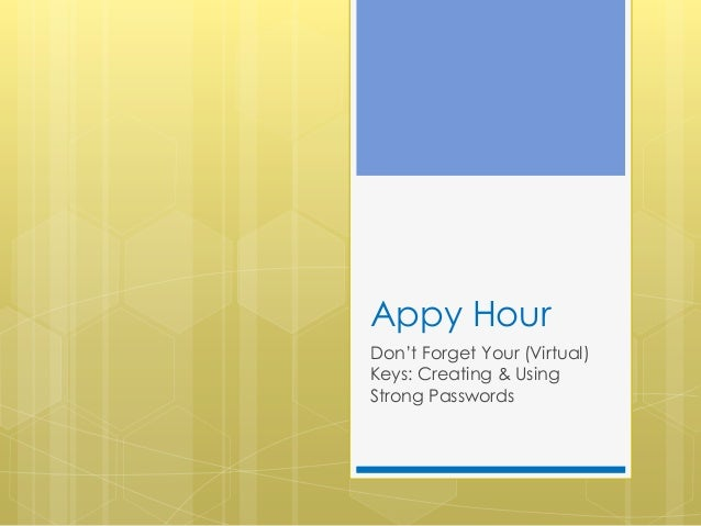 Appy Hour Don't Forget Your (Virtual) Keys: Creating & Using Strong Passwords