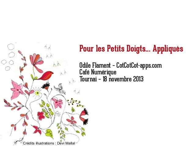 Pour les Petits Doigts... Appliqués Odile Flament – CotCotCot-apps.com Café Numérique Tournai – 18 novembre 2013  Crédits ...