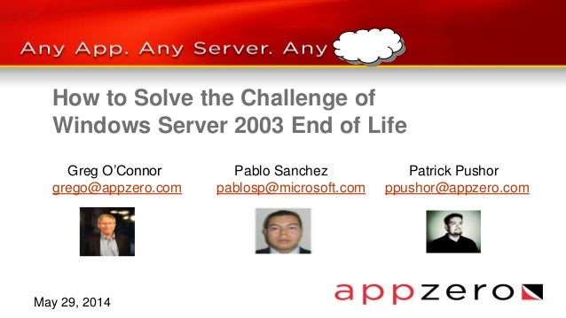How to Solve the Challenge of Windows Server 2003 End of Life Greg O'Connor Pablo Sanchez Patrick Pushor grego@appzero.com...