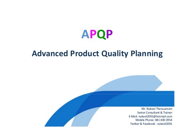 APQP Advanced Product Quality Planning Mr. Nukool Thanuanram Senior Consultant & Trainer E-Mail: nukool2001@hotmail.com Mo...