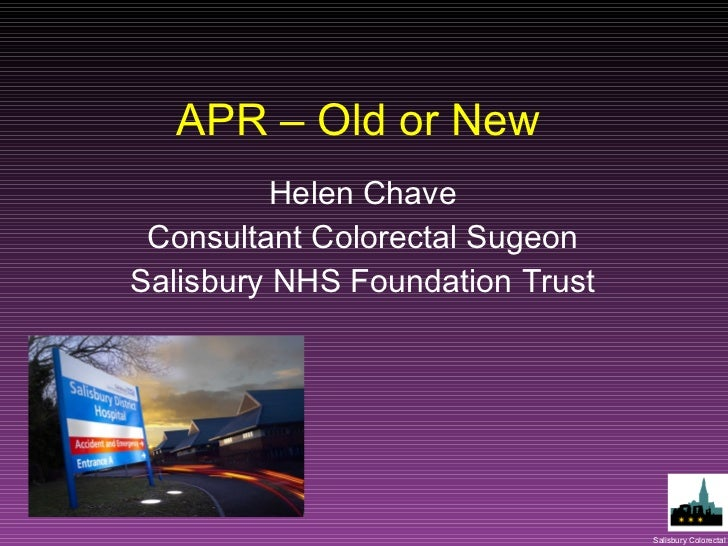 APR – Old or New Helen Chave Consultant Colorectal Sugeon Salisbury NHS Foundation Trust