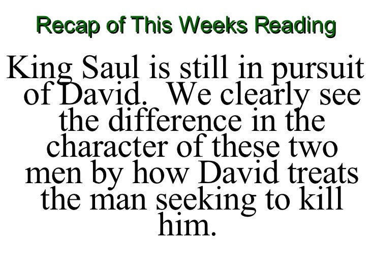 Recap of This Weeks Reading <ul><li>King Saul is still in pursuit of David.  We clearly see the difference in the characte...