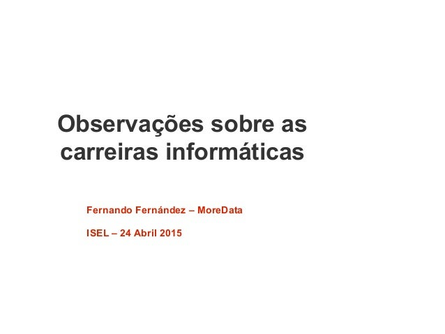 Observações sobre as carreiras informáticas Fernando Fernández – MoreData ISEL – 24 Abril 2015