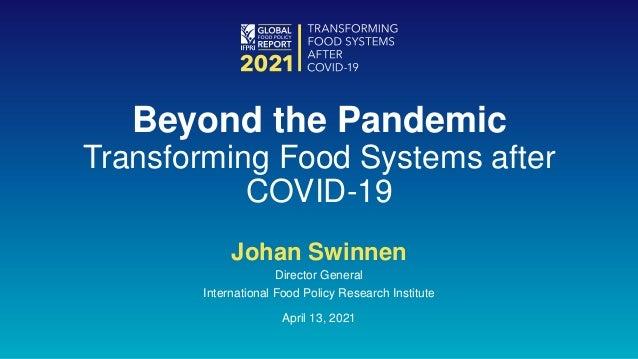 Johan Swinnen Director General International Food Policy Research Institute April 13, 2021 Beyond the Pandemic Transformin...