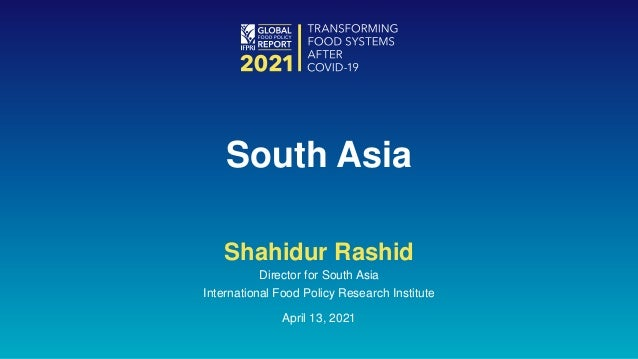 Shahidur Rashid Director for South Asia International Food Policy Research Institute April 13, 2021 South Asia