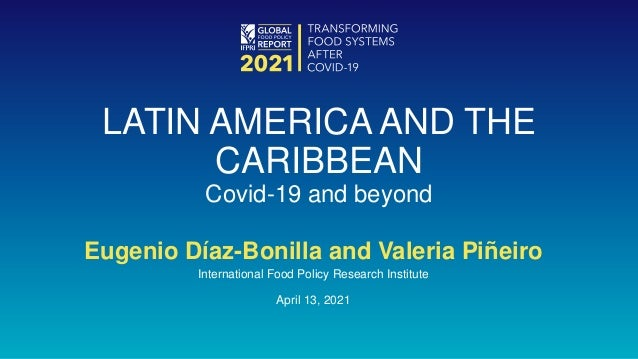 Eugenio Díaz-Bonilla and Valeria Piñeiro International Food Policy Research Institute April 13, 2021 LATIN AMERICA AND THE...