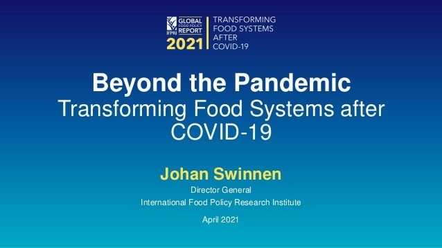 Johan Swinnen Director General International Food Policy Research Institute April 2021 Beyond the Pandemic Transforming Fo...