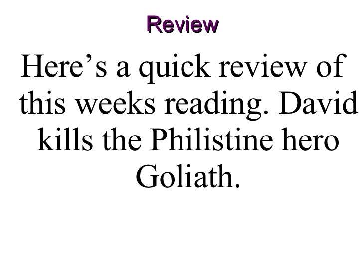 Review <ul><li>Here's a quick review of this weeks reading. David kills the Philistine hero   Goliath. </li></ul>