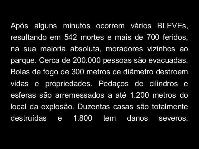 Após alguns minutos ocorrem vários BLEVEs, resultando em 542 mortes e mais de 700 feridos, na sua maioria absoluta, morado...