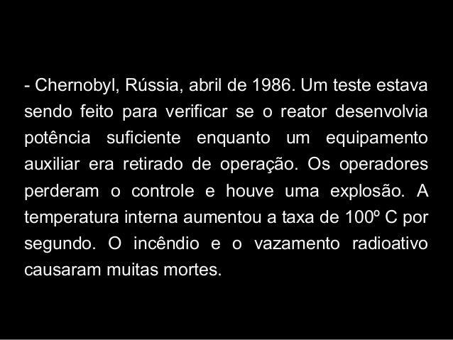 - Chernobyl, Rússia, abril de 1986. Um teste estava sendo feito para verificar se o reator desenvolvia potência suficiente...