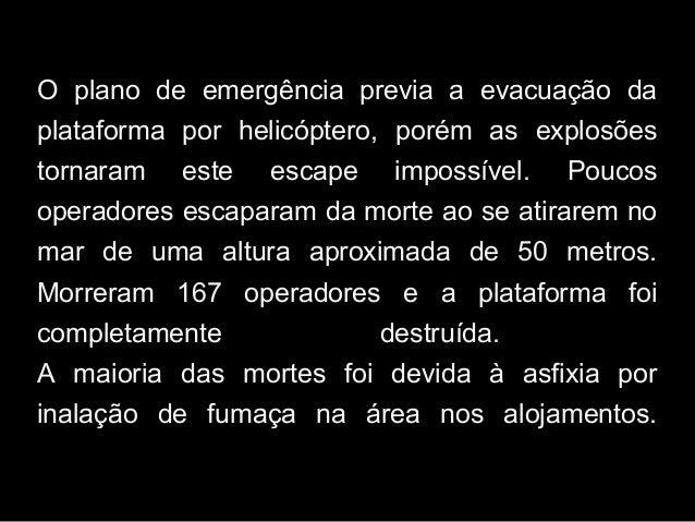 O plano de emergência previa a evacuação da plataforma por helicóptero, porém as explosões tornaram este escape impossível...