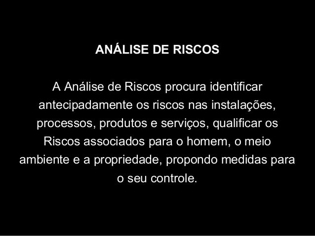 ANÁLISE DE RISCOS A Análise de Riscos procura identificar antecipadamente os riscos nas instalações, processos, produtos e...