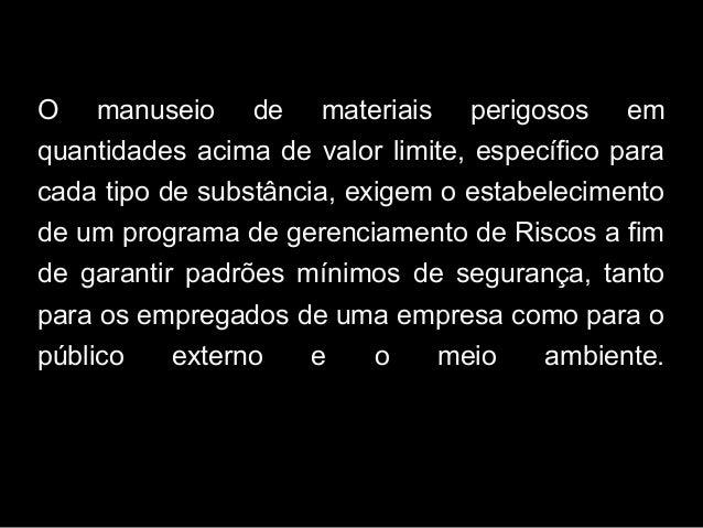 O manuseio de materiais perigosos em quantidades acima de valor limite, específico para cada tipo de substância, exigem o ...