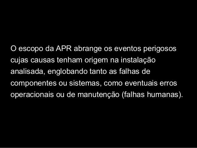 O escopo da APR abrange os eventos perigosos cujas causas tenham origem na instalação analisada, englobando tanto as falha...