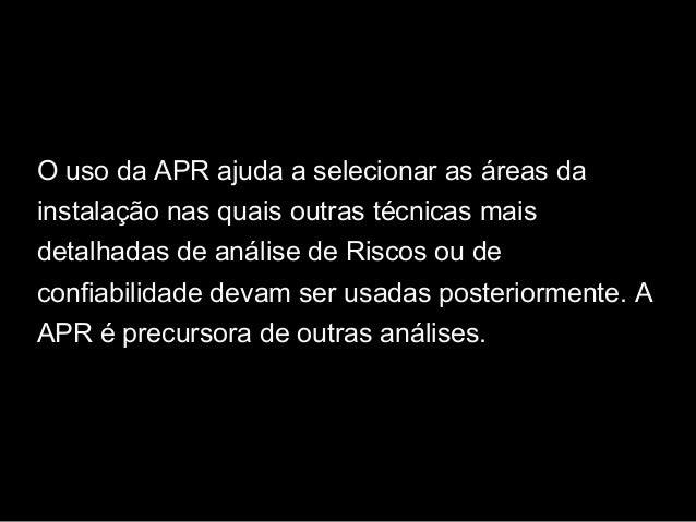 O uso da APR ajuda a selecionar as áreas da instalação nas quais outras técnicas mais detalhadas de análise de Riscos ou d...