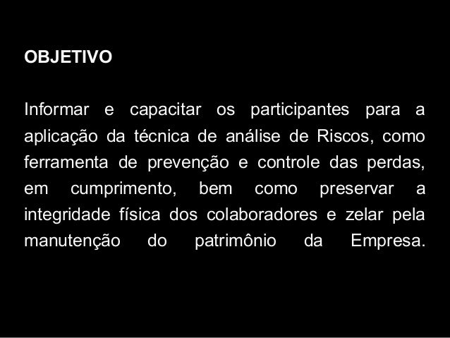 OBJETIVO Informar e capacitar os participantes para a aplicação da técnica de análise de Riscos, como ferramenta de preven...