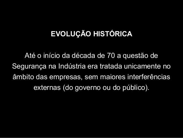 EVOLUÇÃO HISTÓRICA Até o início da década de 70 a questão de Segurança na Indústria era tratada unicamente no âmbito das e...