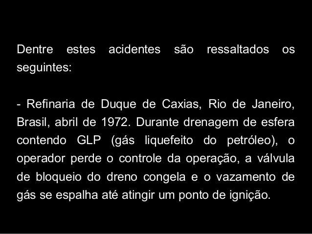 Dentre estes acidentes são ressaltados os seguintes: - Refinaria de Duque de Caxias, Rio de Janeiro, Brasil, abril de 1972...