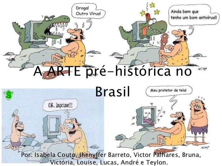 A ARTE pré-histórica no Brasil Por: Isabela Couto, Jhenyffer Barreto, Victor Palhares, Bruna, Victória, Louise, Lucas, And...