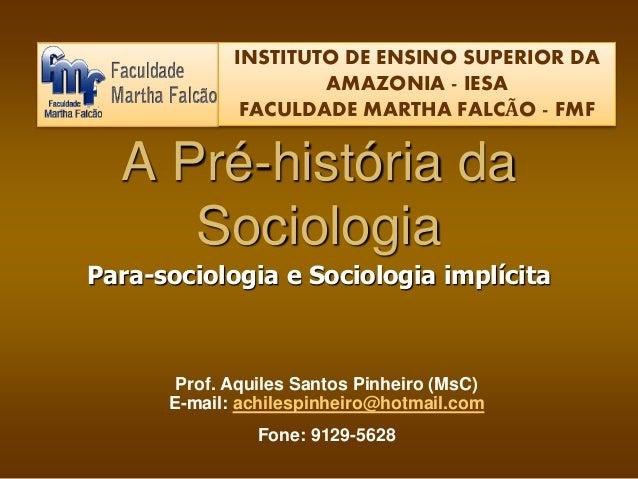 INSTITUTO DE ENSINO SUPERIOR DA  AMAZONIA - IESA  FACULDADE MARTHA FALCÃO - FMF  A Pré-história da  Sociologia  Para-socio...