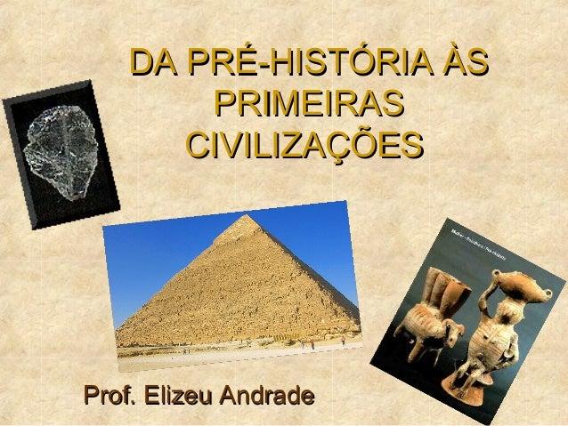DA PRÉ-HISTÓRIA ÀSDA PRÉ-HISTÓRIA ÀS PRIMEIRASPRIMEIRAS CIVILIZAÇÕESCIVILIZAÇÕES Prof. Elizeu AndradeProf. Elizeu Andrade
