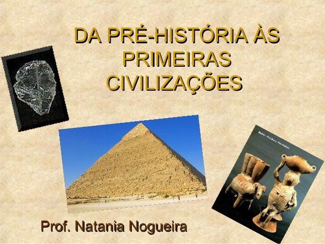 DA PRÉ-HISTÓRIA ÀSDA PRÉ-HISTÓRIA ÀS PRIMEIRASPRIMEIRAS CIVILIZAÇÕESCIVILIZAÇÕES Prof. Natania NogueiraProf. Natania Nogue...