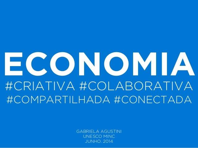 ECONOMIA#CRIATIVA #COLABORATIVA #COMPARTILHADA #CONECTADA GABRIELA AGUSTINI UNESCO MINC JUNHO. 2014