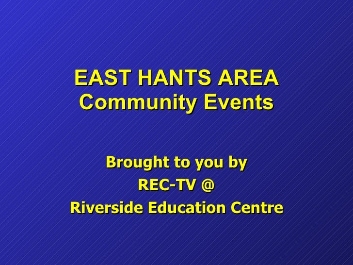 EAST HANTS AREA Community Events Brought to you by REC-TV @ Riverside Education Centre