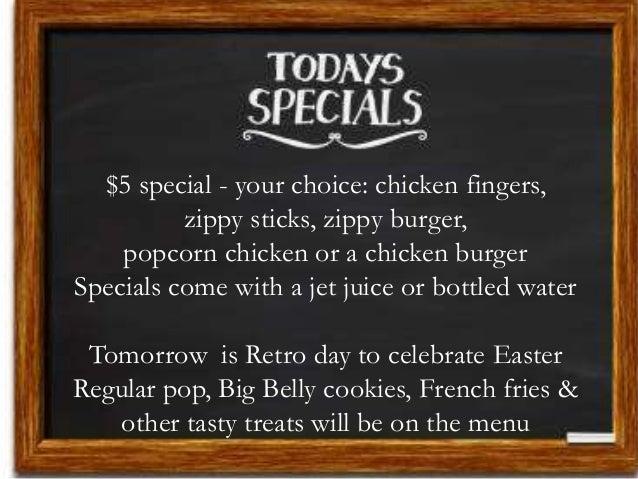 $5 special - your choice: chicken fingers, zippy sticks, zippy burger, popcorn chicken or a chicken burger Specials come w...