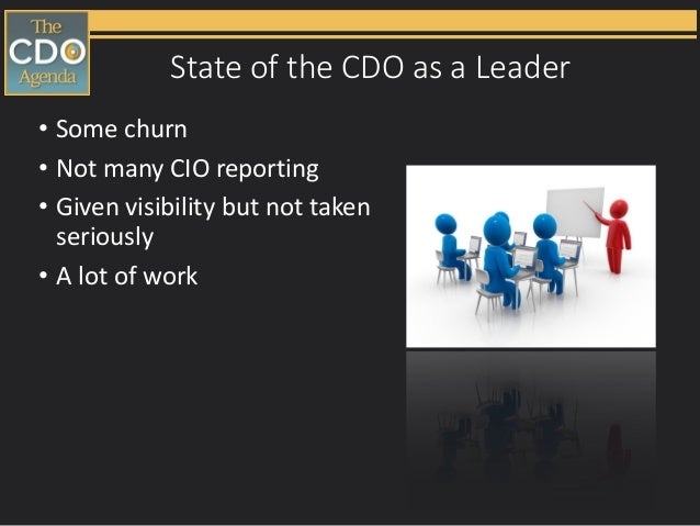 State of the CDO as a Leader • Some churn • Not many CIO reporting • Given visibility but not taken seriously • A lot of w...
