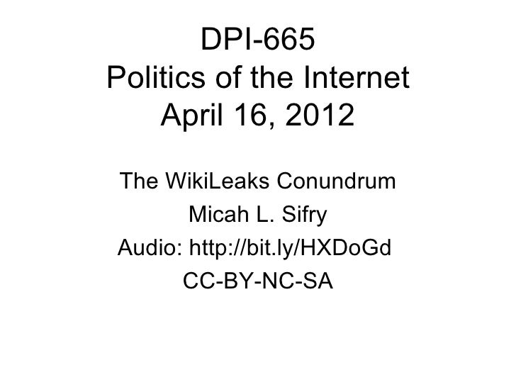 DPI-665Politics of the Internet    April 16, 2012The WikiLeaks Conundrum       Micah L. SifryAudio: http://bit.ly/HXDoGd  ...