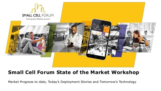 Small Cell Forum State of the Market Workshop Market Progress to date, Today's Deployment Stories and Tomorrow's Technology