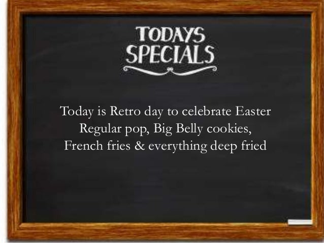 Today is Retro day to celebrate Easter Regular pop, Big Belly cookies, French fries & everything deep fried