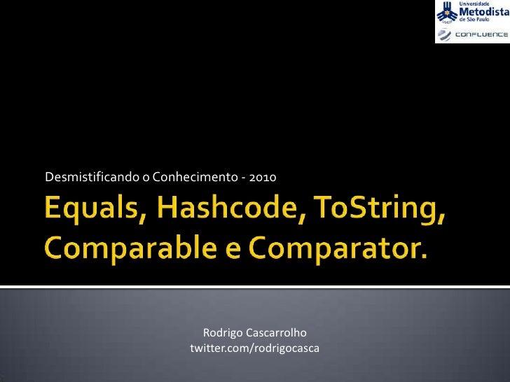 Equals, Hashcode, ToString,Comparable e Comparator.<br />Desmistificando o Conhecimento - 2010<br />Rodrigo Cascarrolho<br...