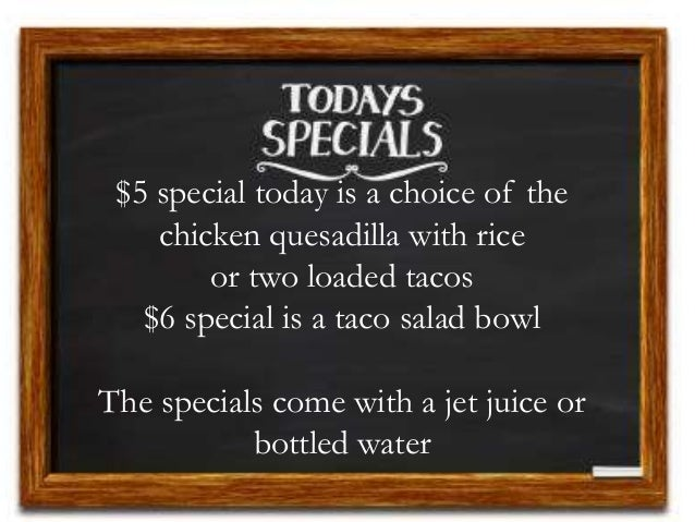 $5 special today is a choice of the chicken quesadilla with rice or two loaded tacos $6 special is a taco salad bowl The s...