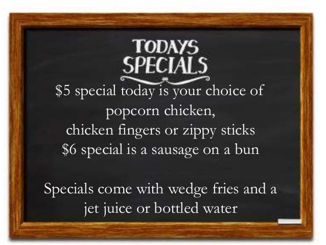 $5 special today is your choice of popcorn chicken, chicken fingers or zippy sticks $6 special is a sausage on a bun Speci...