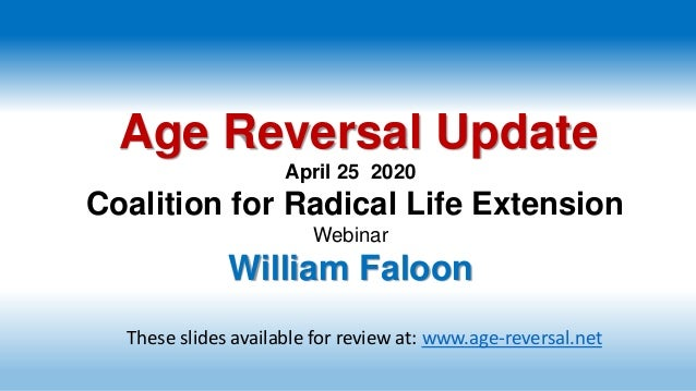 Age Reversal Update April 25 2020 Coalition for Radical Life Extension Webinar William Faloon These slides available for r...