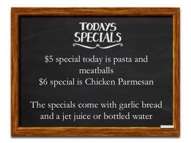 $5 special today is pasta and meatballs $6 special is Chicken Parmesan The specials come with garlic bread and a jet juice...