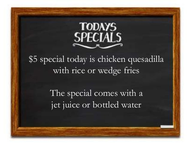 $5 special today is chicken quesadilla with rice or wedge fries The special comes with a jet juice or bottled water