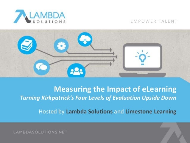 Hosted by Lambda Solutions and Limestone Learning Measuring the Impact of eLearning Turning Kirkpatrick's Four Levels of E...
