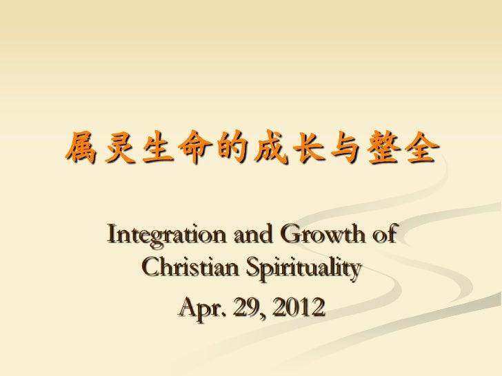 属灵生命的成长与整全 Integration and Growth of    Christian Spirituality       Apr. 29, 2012