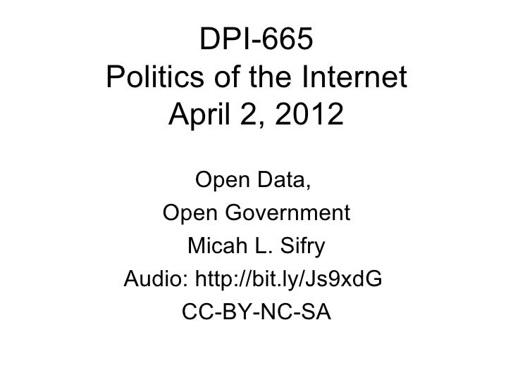 DPI-665Politics of the Internet     April 2, 2012        Open Data,    Open Government       Micah L. Sifry Audio: http://...