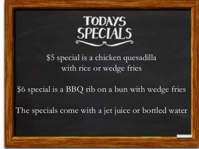 $5 special is a chicken quesadilla with rice or wedge fries $6 special is a BBQ rib on a bun with wedge fries The specials...
