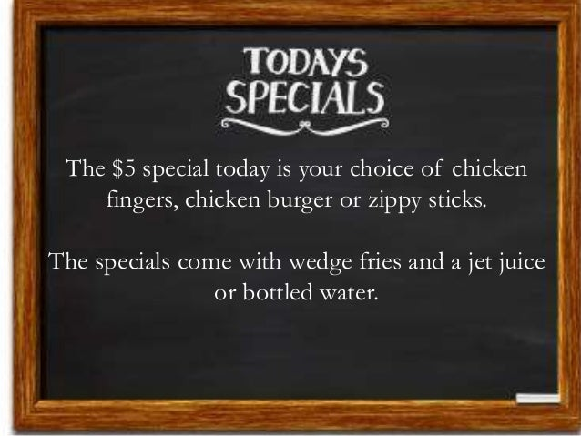 The $5 special today is your choice of chicken fingers, chicken burger or zippy sticks. The specials come with wedge fries...