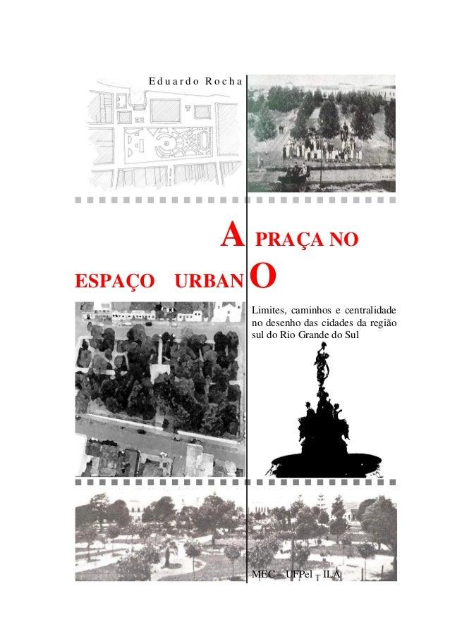 E d u a r d o R o c h a A PRAÇA NO ESPAÇO URBAN O Limites, caminhos e centralidade no desenho das cidades da região sul do...