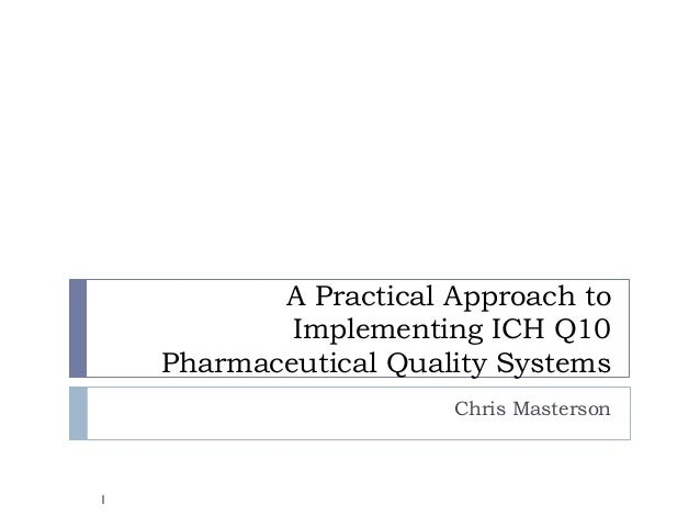 A Practical Approach to            Implementing ICH Q10    Pharmaceutical Quality Systems                       Chris Mast...
